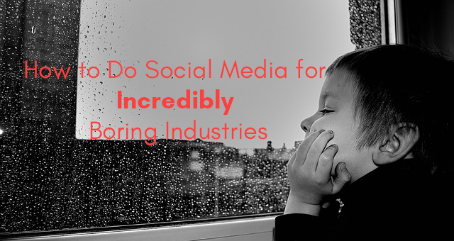 how to do social media for boring industries.